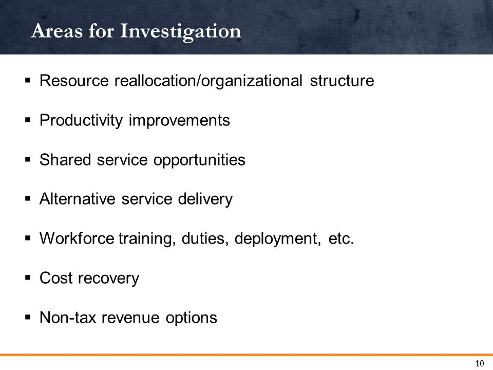Areas for Investigation 10  Resource reallocation/organizational structure  Productivity improvements  Shared service opportunities  Alternative service delivery  Workforce training, duties, deployment, etc.