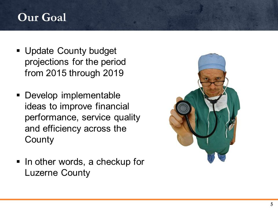 Our Goal 5  Update County budget projections for the period from 2015 through 2019  Develop implementable ideas to improve financial performance, service quality and efficiency across the County  In other words, a checkup for Luzerne County