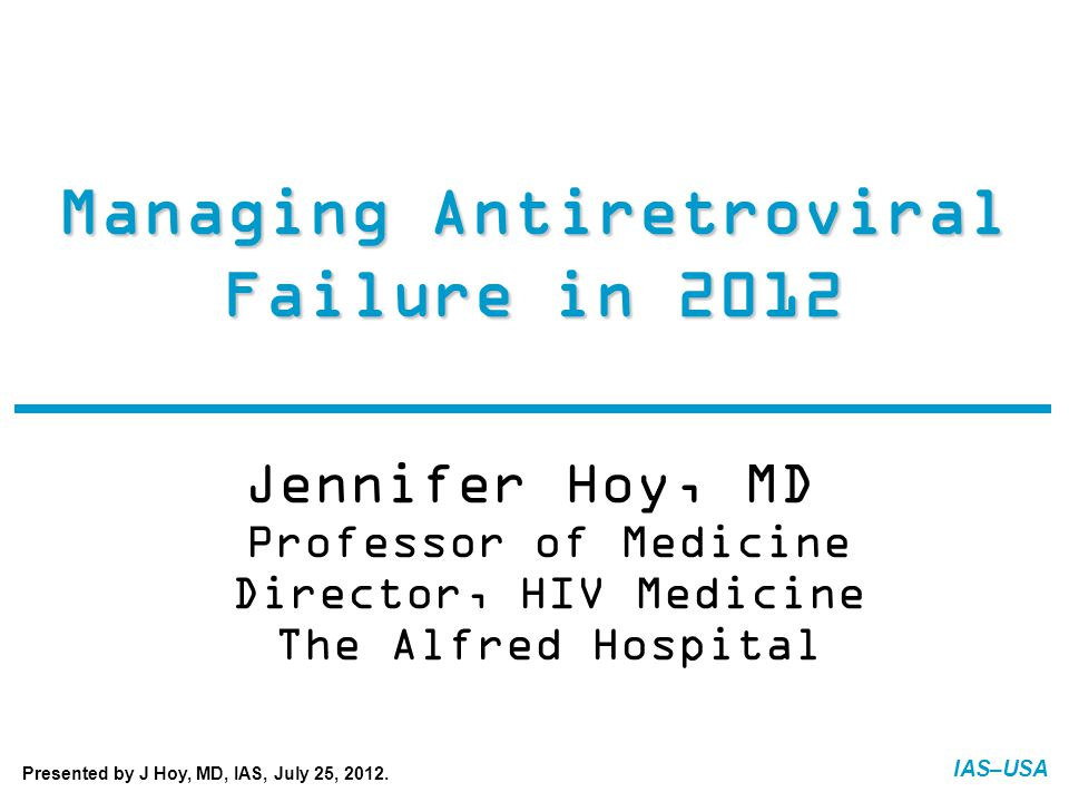 IAS–USA Managing Antiretroviral Failure in 2012 Jennifer Hoy, MD Professor of Medicine Director, HIV Medicine The Alfred Hospital FINAL: 07-20-12 Presented by J Hoy, MD, IAS, July 25, 2012.