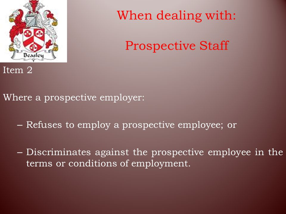 When dealing with: Prospective Staff Item 2 Where a prospective employer: – Refuses to employ a prospective employee; or – Discriminates against the prospective employee in the terms or conditions of employment.