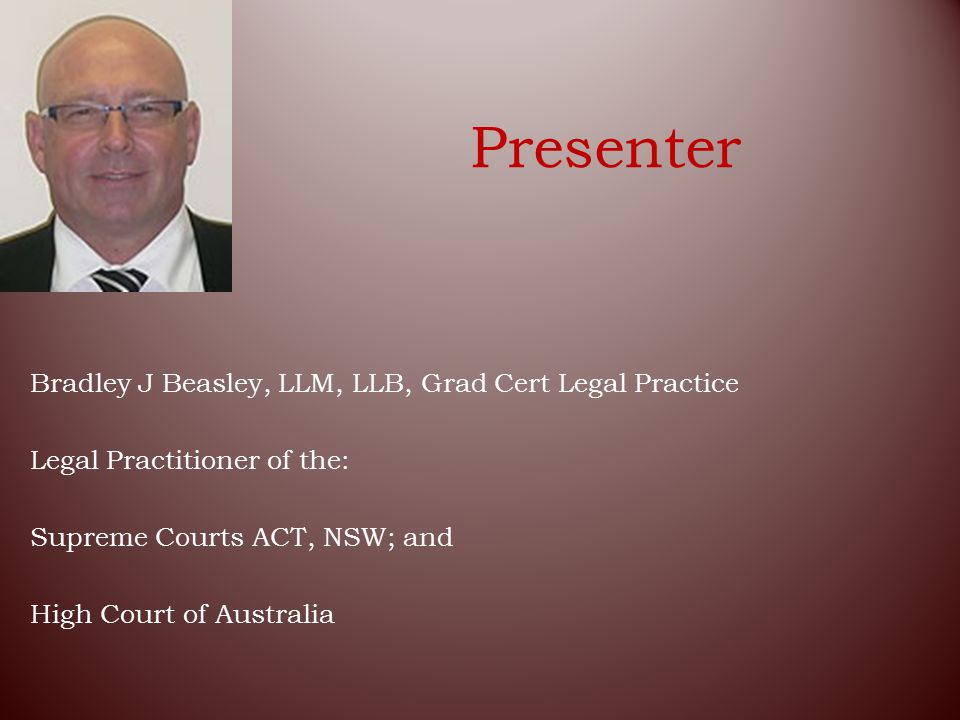 Presenter Bradley J Beasley, LLM, LLB, Grad Cert Legal Practice Legal Practitioner of the: Supreme Courts ACT, NSW; and High Court of Australia
