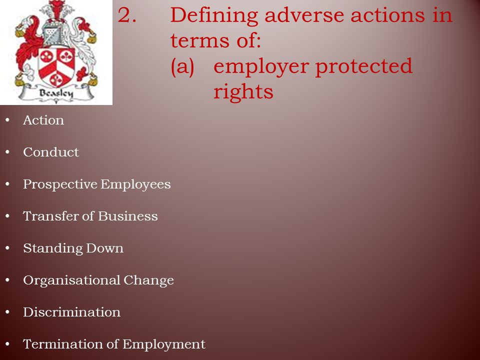 2.Defining adverse actions in terms of: (a)employer protected rights Action Conduct Prospective Employees Transfer of Business Standing Down Organisational Change Discrimination Termination of Employment