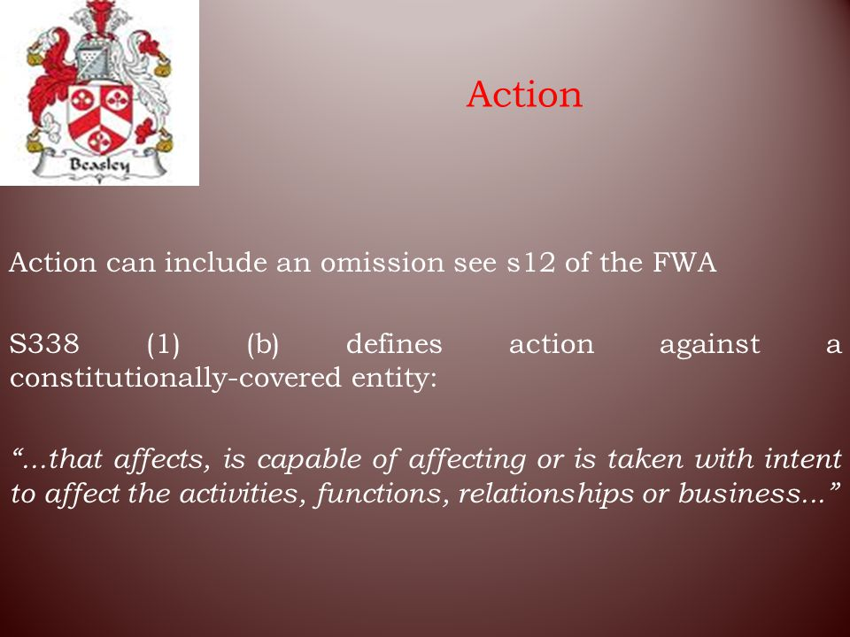 Action Action can include an omission see s12 of the FWA S338 (1) (b) defines action against a constitutionally ‑ covered entity: ...that affects, is capable of affecting or is taken with intent to affect the activities, functions, relationships or business...