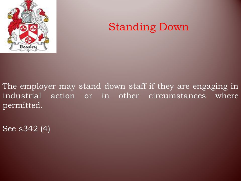 Standing Down The employer may stand down staff if they are engaging in industrial action or in other circumstances where permitted.
