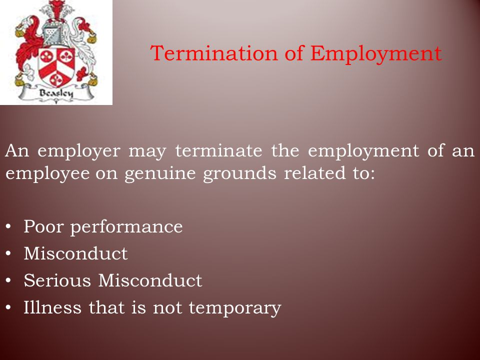 Termination of Employment An employer may terminate the employment of an employee on genuine grounds related to: Poor performance Misconduct Serious Misconduct Illness that is not temporary