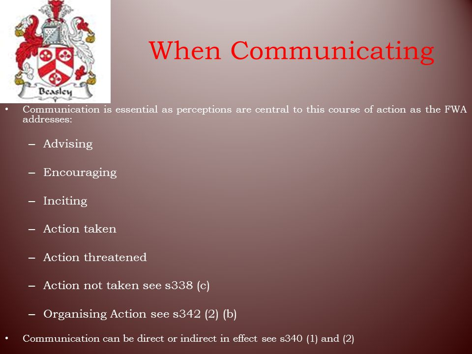 When Communicating Communication is essential as perceptions are central to this course of action as the FWA addresses: – Advising – Encouraging – Inciting – Action taken – Action threatened – Action not taken see s338 (c) – Organising Action see s342 (2) (b) Communication can be direct or indirect in effect see s340 (1) and (2)