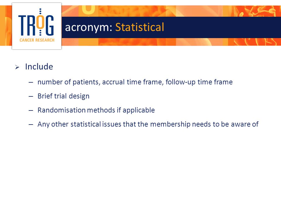 acronym: Statistical  Include – number of patients, accrual time frame, follow-up time frame – Brief trial design – Randomisation methods if applicab