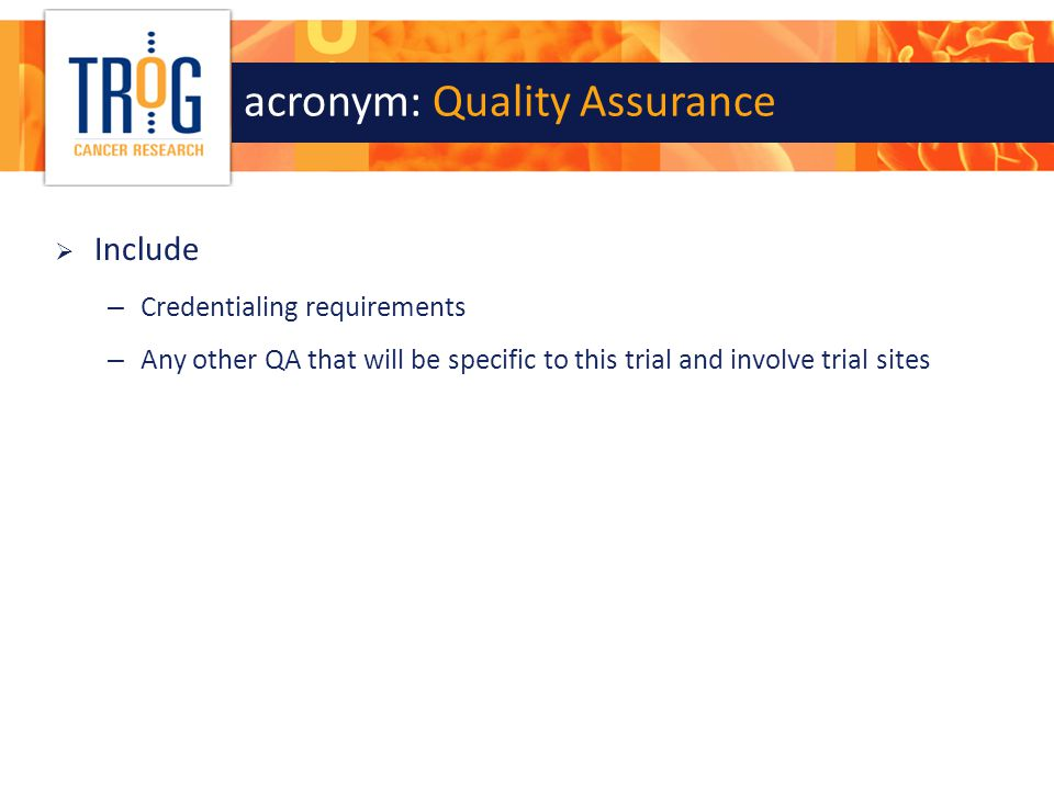 acronym: Quality Assurance  Include – Credentialing requirements – Any other QA that will be specific to this trial and involve trial sites