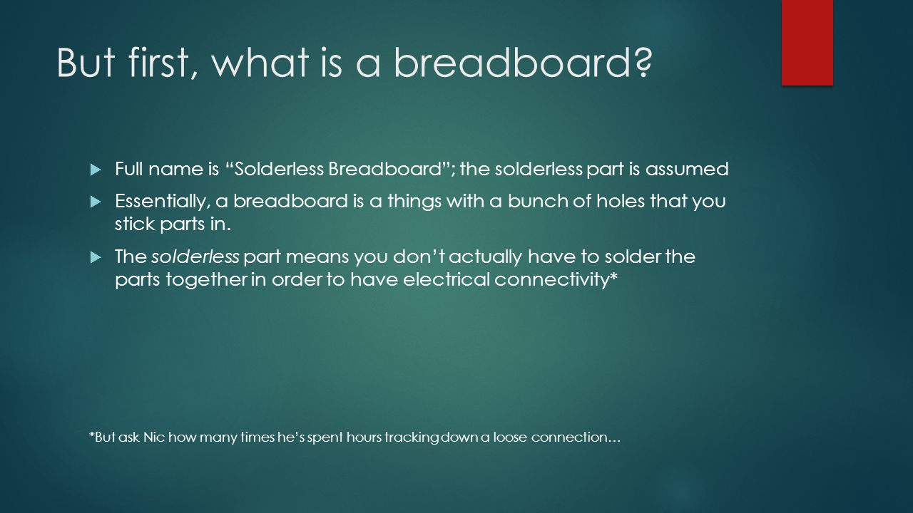 """But first, what is a breadboard?  Full name is """"Solderless Breadboard""""; the solderless part is assumed  Essentially, a breadboard is a things with a"""