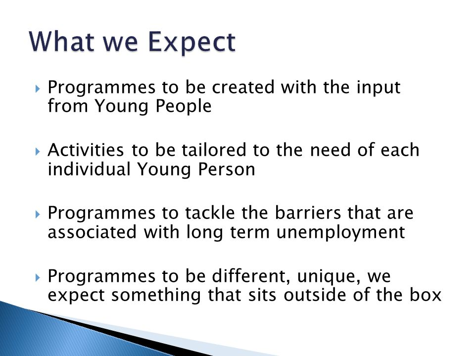  Programmes to be created with the input from Young People  Activities to be tailored to the need of each individual Young Person  Programmes to tackle the barriers that are associated with long term unemployment  Programmes to be different, unique, we expect something that sits outside of the box