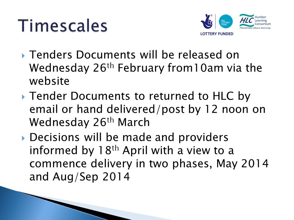  Tenders Documents will be released on Wednesday 26 th February from10am via the website  Tender Documents to returned to HLC by email or hand delivered/post by 12 noon on Wednesday 26 th March  Decisions will be made and providers informed by 18 th April with a view to a commence delivery in two phases, May 2014 and Aug/Sep 2014