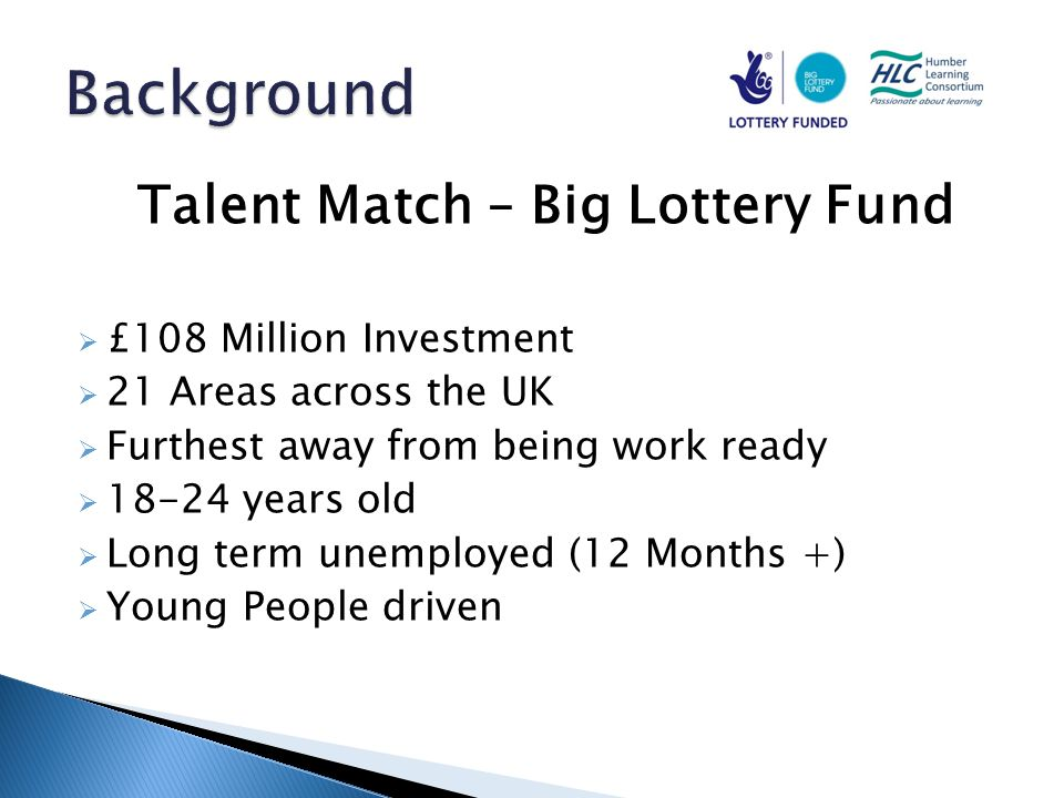 Talent Match – Big Lottery Fund  £108 Million Investment  21 Areas across the UK  Furthest away from being work ready  18-24 years old  Long term unemployed (12 Months +)  Young People driven