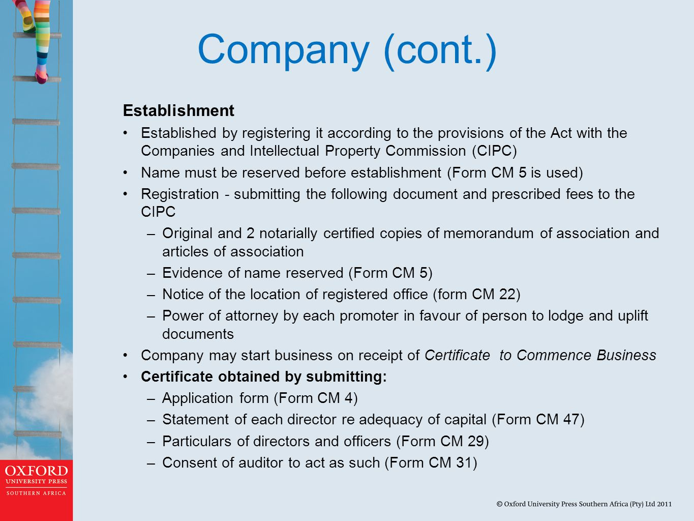 Company (cont.) Establishment Established by registering it according to the provisions of the Act with the Companies and Intellectual Property Commission (CIPC) Name must be reserved before establishment (Form CM 5 is used) Registration - submitting the following document and prescribed fees to the CIPC –Original and 2 notarially certified copies of memorandum of association and articles of association –Evidence of name reserved (Form CM 5) –Notice of the location of registered office (form CM 22) –Power of attorney by each promoter in favour of person to lodge and uplift documents Company may start business on receipt of Certificate to Commence Business Certificate obtained by submitting: –Application form (Form CM 4) –Statement of each director re adequacy of capital (Form CM 47) –Particulars of directors and officers (Form CM 29) –Consent of auditor to act as such (Form CM 31)