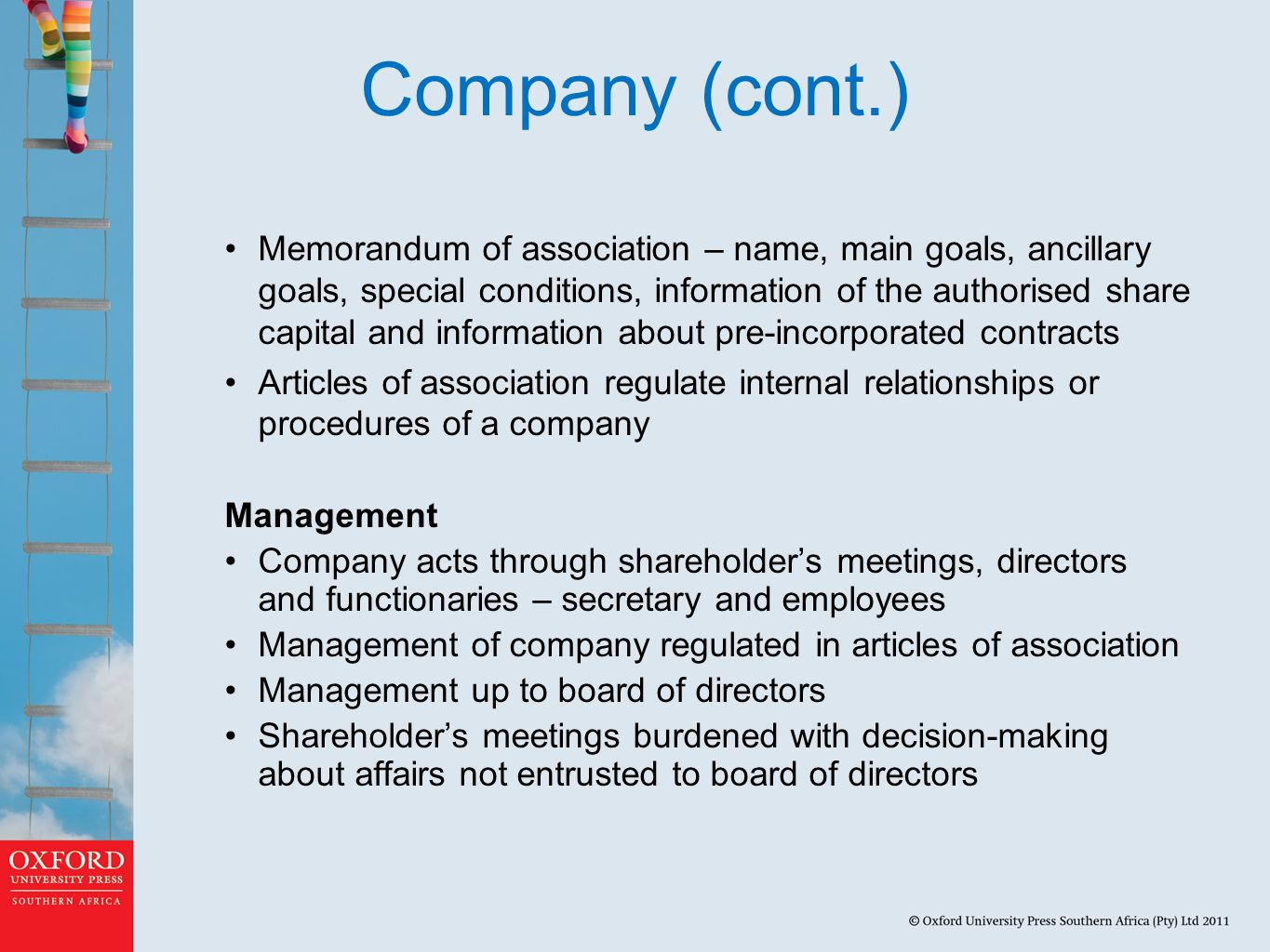 Company (cont.) Memorandum of association – name, main goals, ancillary goals, special conditions, information of the authorised share capital and information about pre-incorporated contracts Articles of association regulate internal relationships or procedures of a company Management Company acts through shareholder's meetings, directors and functionaries – secretary and employees Management of company regulated in articles of association Management up to board of directors Shareholder's meetings burdened with decision-making about affairs not entrusted to board of directors