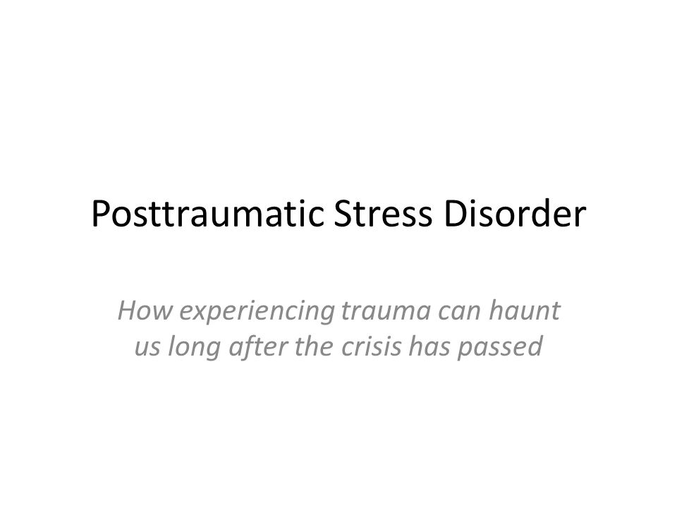 Posttraumatic Stress Disorder How experiencing trauma can haunt us long after the crisis has passed