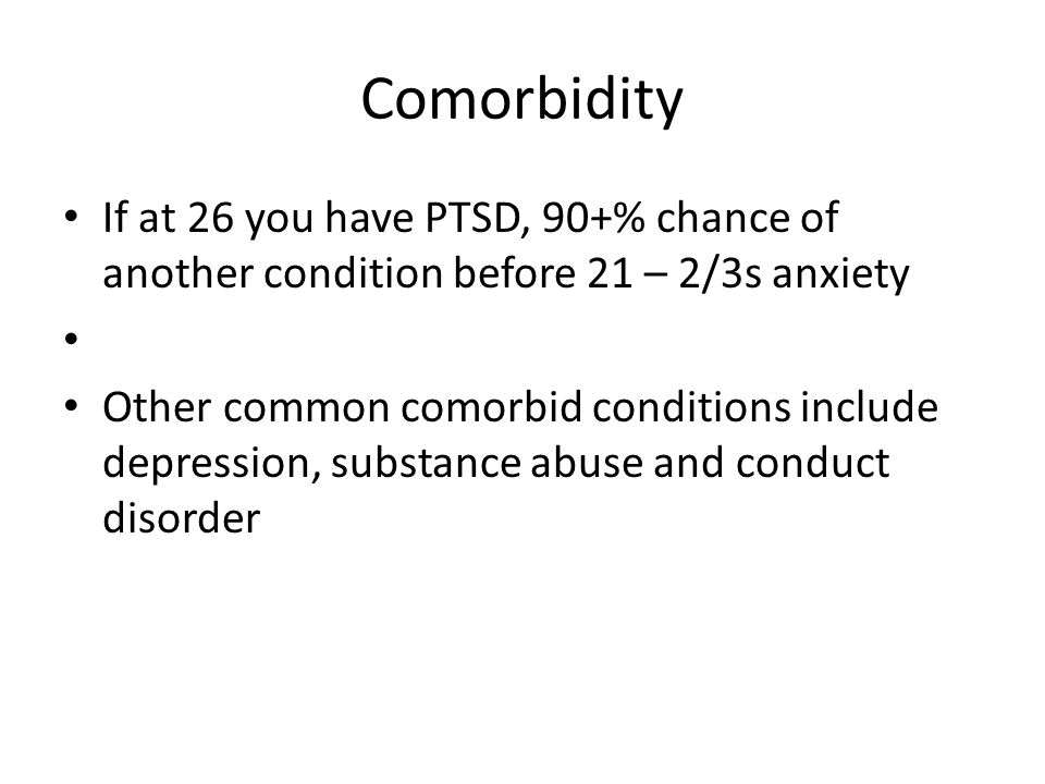 Comorbidity If at 26 you have PTSD, 90+% chance of another condition before 21 – 2/3s anxiety Other common comorbid conditions include depression, sub