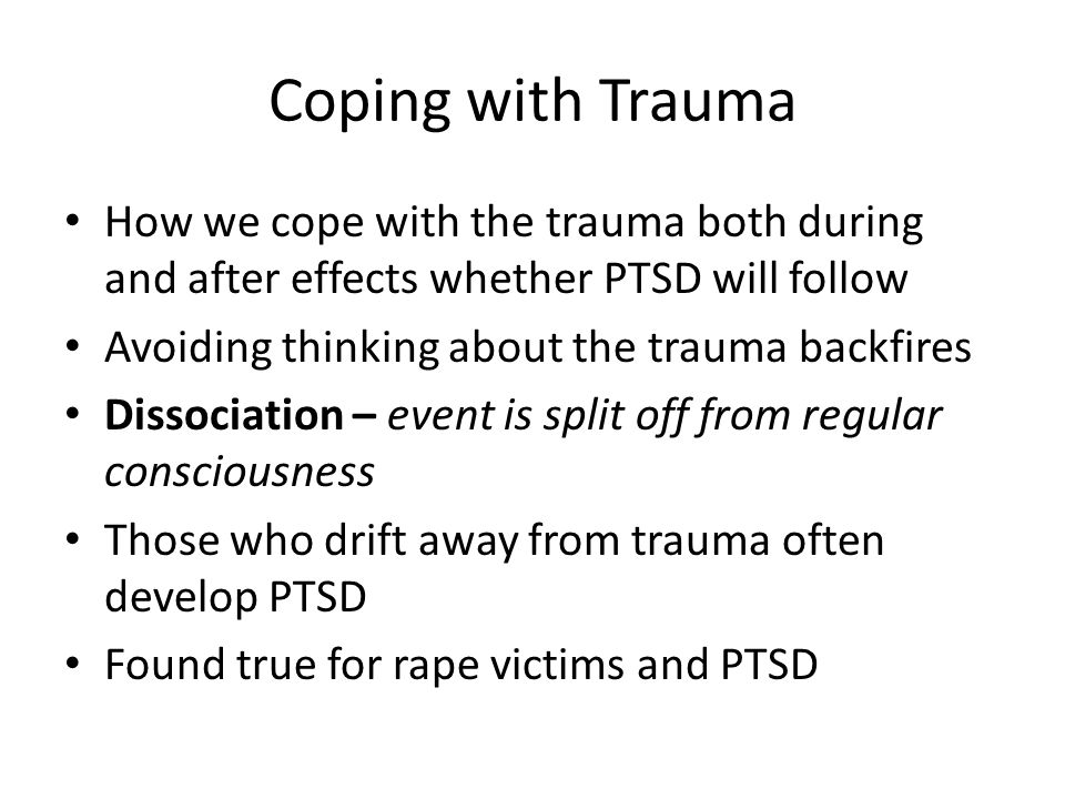 Coping with Trauma How we cope with the trauma both during and after effects whether PTSD will follow Avoiding thinking about the trauma backfires Dis