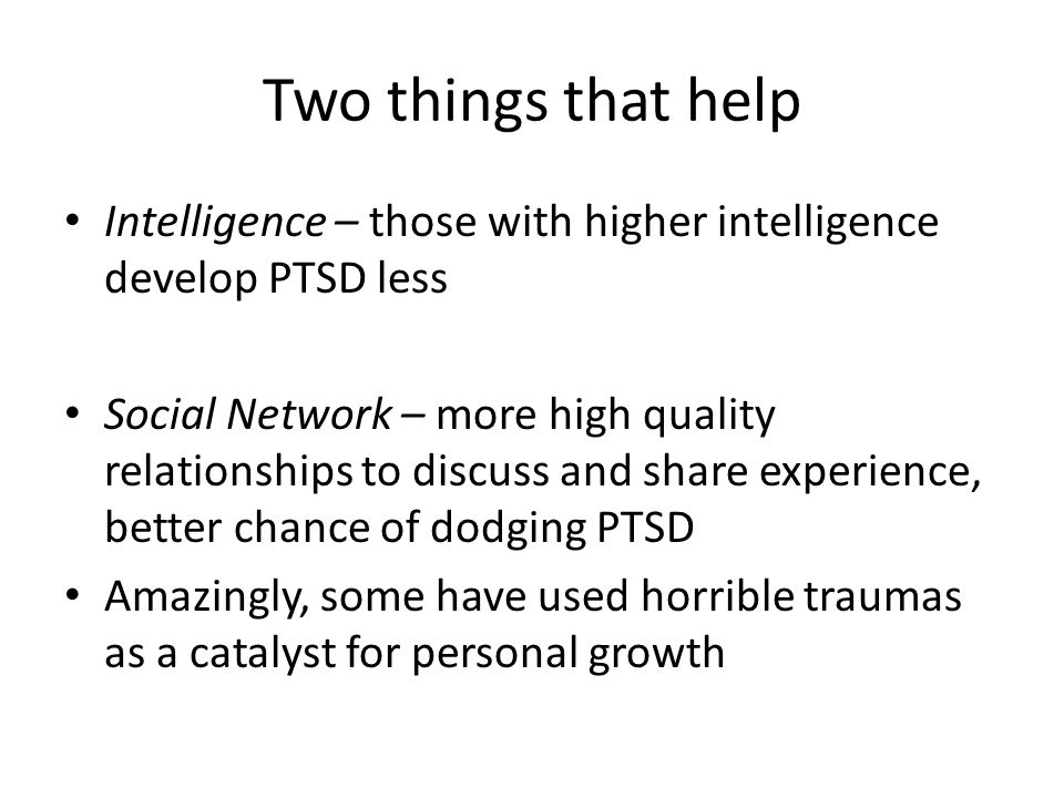 Two things that help Intelligence – those with higher intelligence develop PTSD less Social Network – more high quality relationships to discuss and s