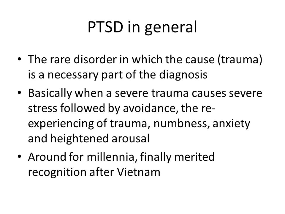Changes from DSMIV No longer need to experience horror, grave fear, or helplessness at the time of the event Many didn't but later had necessary symptoms Definition of requisite trauma is narrowed – no longer are media reports enough Symptoms must commence after the event Need avoidance but not numbness in DSM5