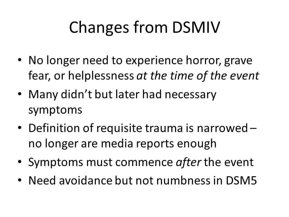 Changes from DSMIV No longer need to experience horror, grave fear, or helplessness at the time of the event Many didn't but later had necessary sympt