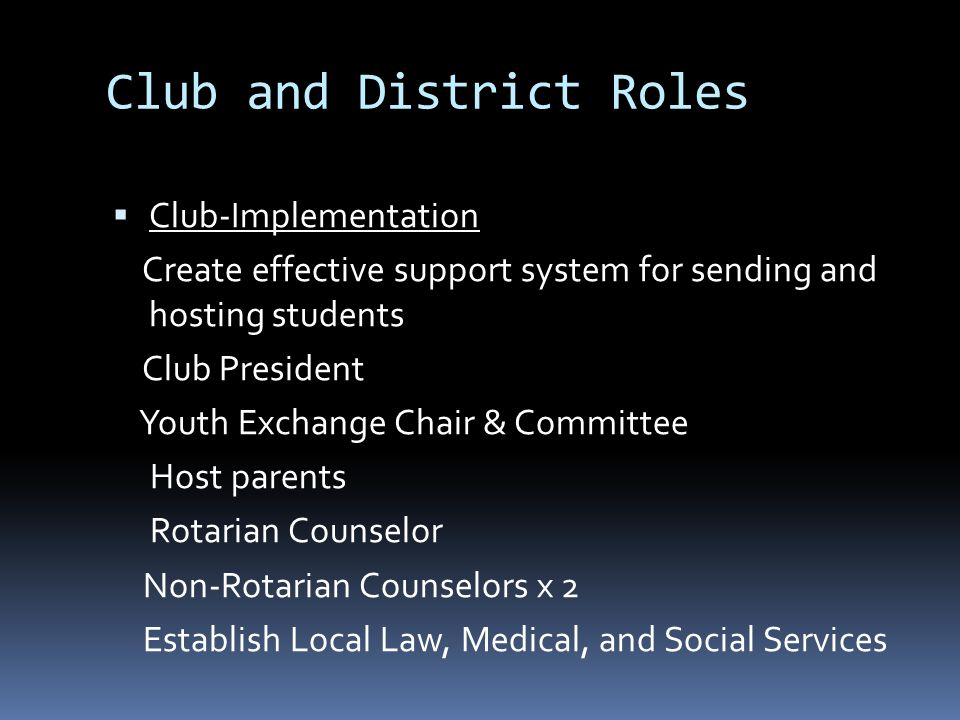 Club and District Roles  Club-Implementation Create effective support system for sending and hosting students Club President Youth Exchange Chair & Committee Host parents Rotarian Counselor Non-Rotarian Counselors x 2 Establish Local Law, Medical, and Social Services