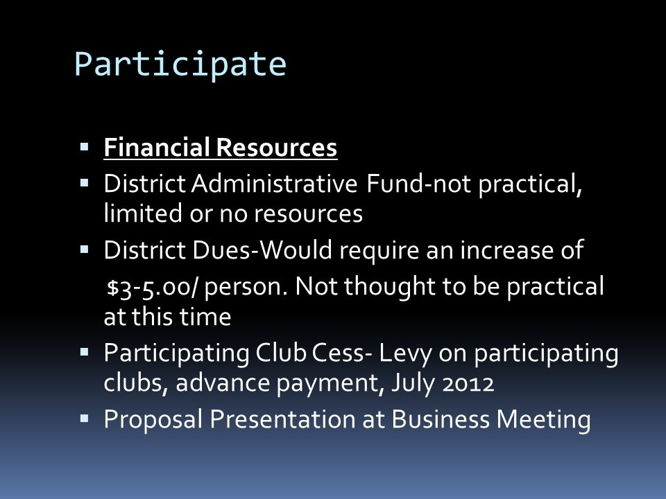 Participate  Financial Resources  District Administrative Fund-not practical, limited or no resources  District Dues-Would require an increase of $