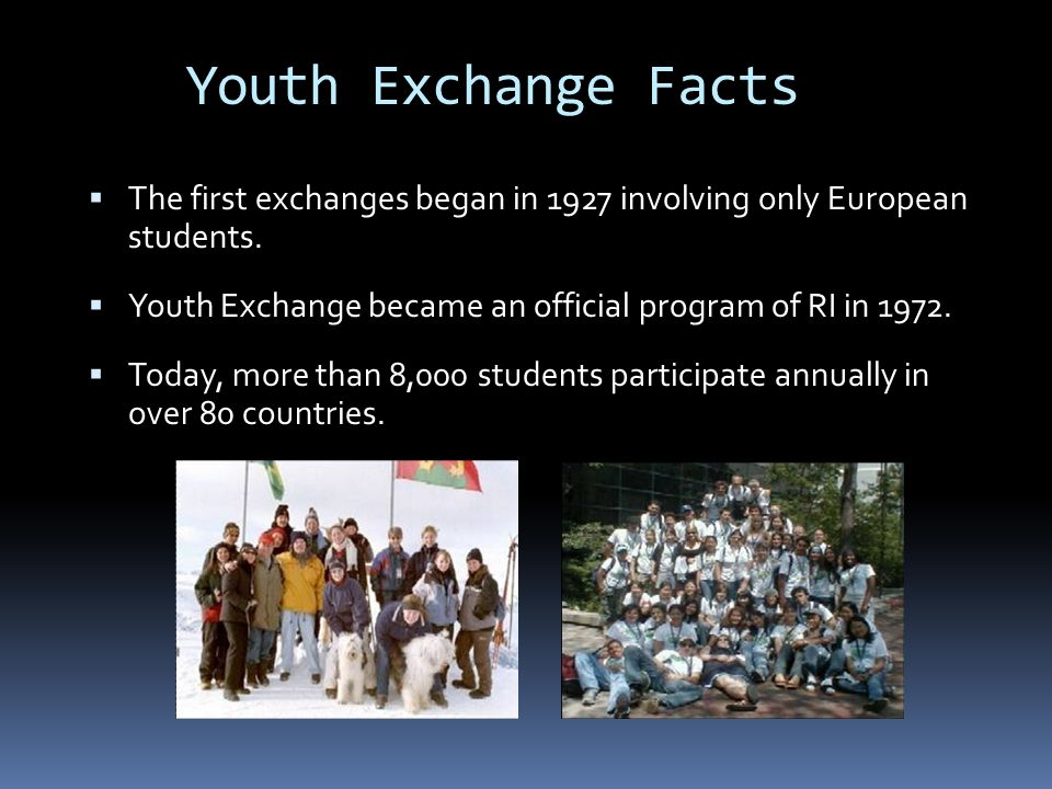 Youth Exchange Facts  The first exchanges began in 1927 involving only European students.  Youth Exchange became an official program of RI in 1972.