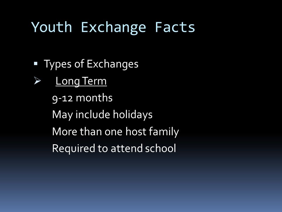 Youth Exchange Facts  Types of Exchanges  Long Term 9-12 months May include holidays More than one host family Required to attend school