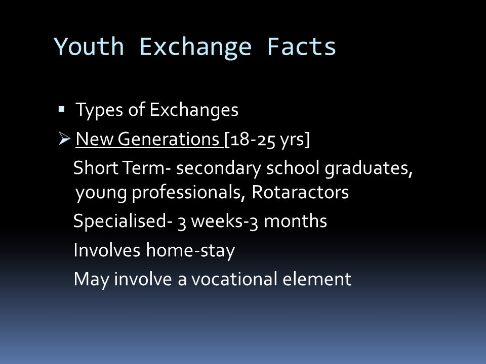 Youth Exchange Facts  Types of Exchanges  New Generations [18-25 yrs] Short Term- secondary school graduates, young professionals, Rotaractors Speci