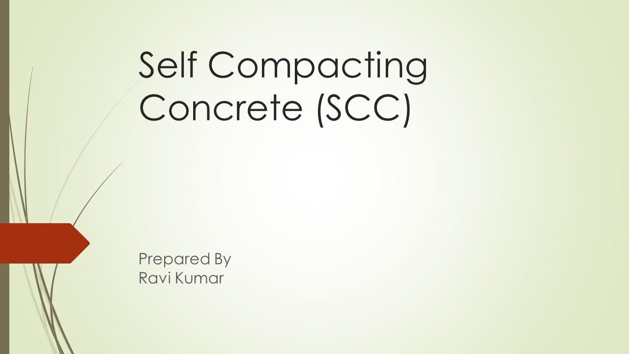 Self Compacting Concrete (SCC) Prepared By Ravi Kumar