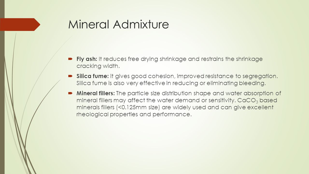 Mineral Admixture  Fly ash: It reduces free drying shrinkage and restrains the shrinkage cracking width.  Silica fume: it gives good cohesion, impro