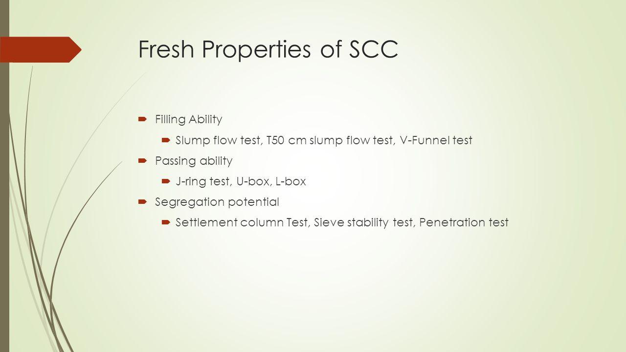 Fresh Properties of SCC  Filling Ability  Slump flow test, T50 cm slump flow test, V-Funnel test  Passing ability  J-ring test, U-box, L-box  Seg