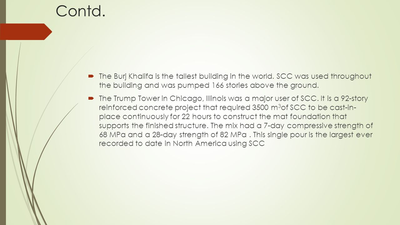Contd.  The Burj Khalifa is the tallest building in the world. SCC was used throughout the building and was pumped 166 stories above the ground.  Th