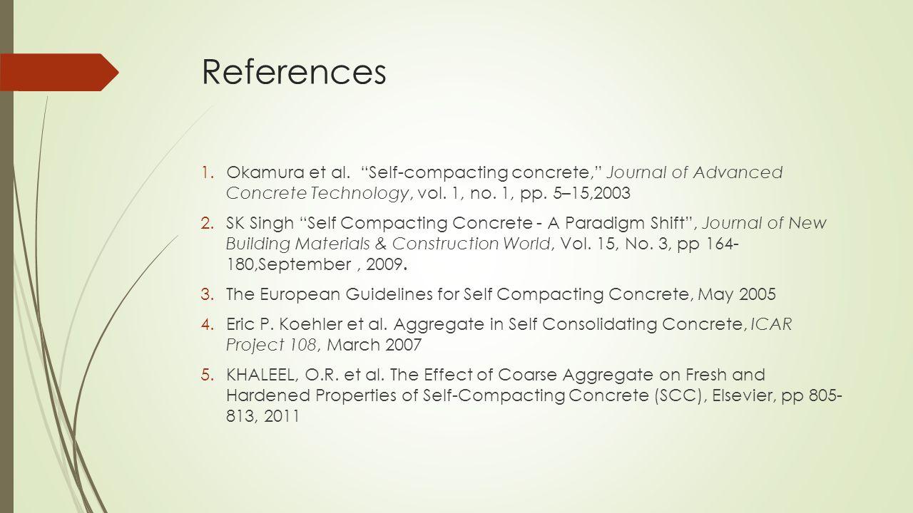 "References 1.Okamura et al. ""Self-compacting concrete,"" Journal of Advanced Concrete Technology, vol. 1, no. 1, pp. 5–15,2003 2.SK Singh ""Self Compact"