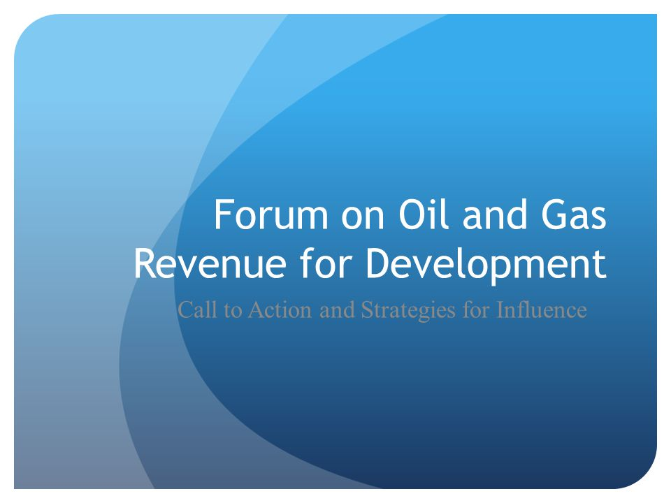 Forum on Oil and Gas Revenue for Development Call to Action and Strategies for Influence