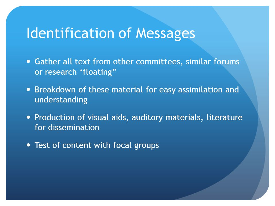 Identification of Messages Gather all text from other committees, similar forums or research 'floating Breakdown of these material for easy assimilation and understanding Production of visual aids, auditory materials, literature for dissemination Test of content with focal groups