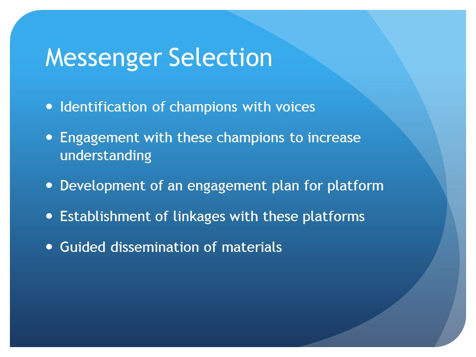 Messenger Selection Identification of champions with voices Engagement with these champions to increase understanding Development of an engagement plan for platform Establishment of linkages with these platforms Guided dissemination of materials