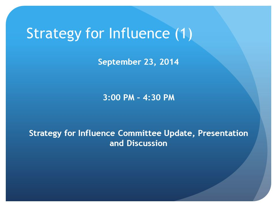 Strategy for Influence (1) September 23, 2014 3:00 PM – 4:30 PM Strategy for Influence Committee Update, Presentation and Discussion