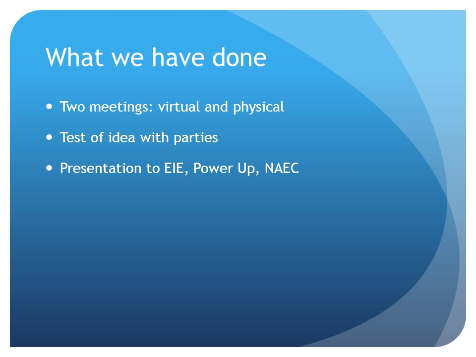 What we have done Two meetings: virtual and physical Test of idea with parties Presentation to EIE, Power Up, NAEC