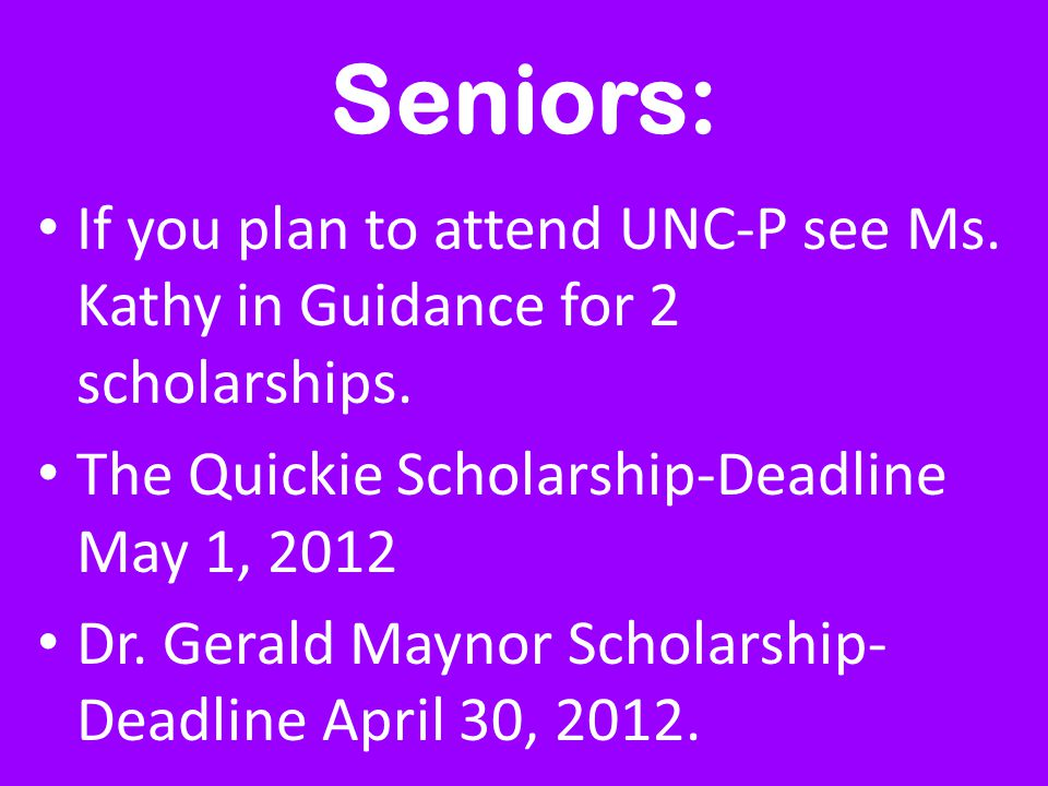 Seniors: If you plan to attend UNC-P see Ms. Kathy in Guidance for 2 scholarships. The Quickie Scholarship-Deadline May 1, 2012 Dr. Gerald Maynor Scho