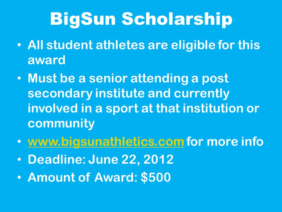 BigSun Scholarship All student athletes are eligible for this award Must be a senior attending a post secondary institute and currently involved in a