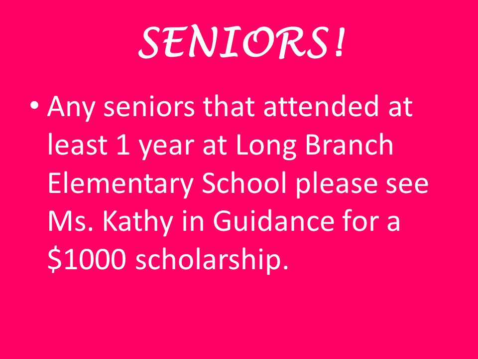 SENIORS! Any seniors that attended at least 1 year at Long Branch Elementary School please see Ms. Kathy in Guidance for a $1000 scholarship.
