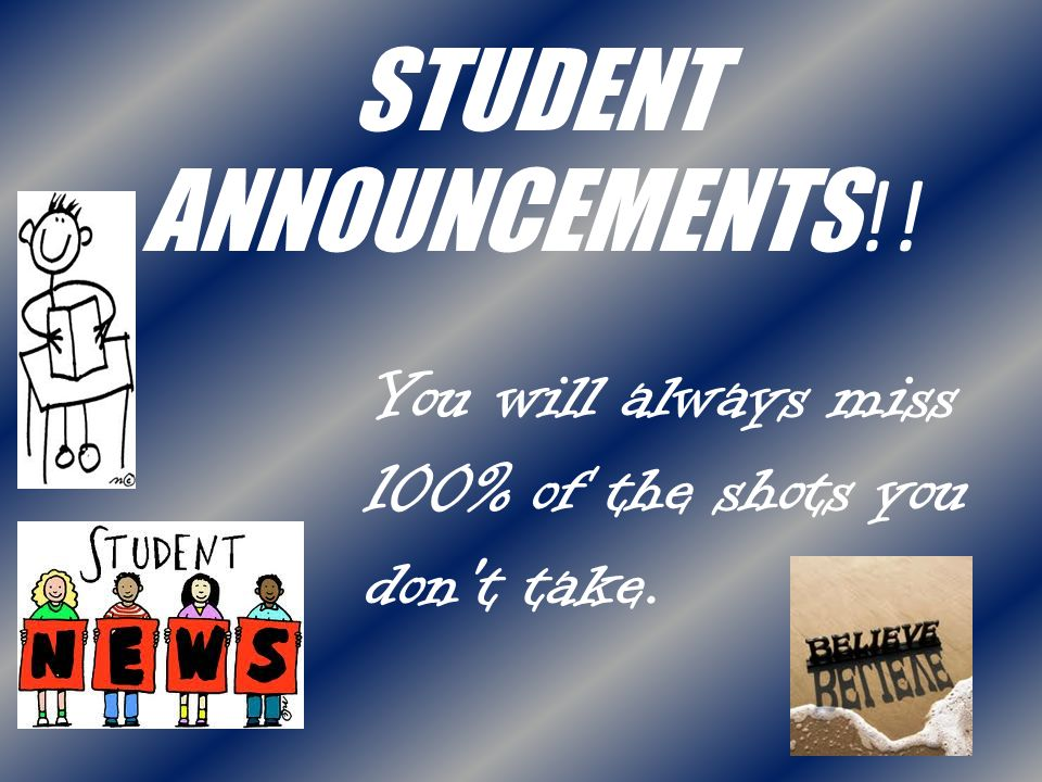 STUDENT ANNOUNCEMENTS !! You will always miss 100% of the shots you don't take.