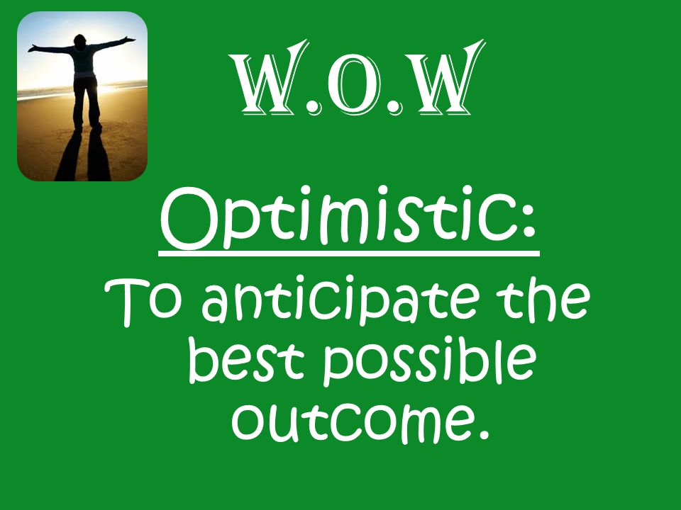 W.O.W Optimistic: To anticipate the best possible outcome.