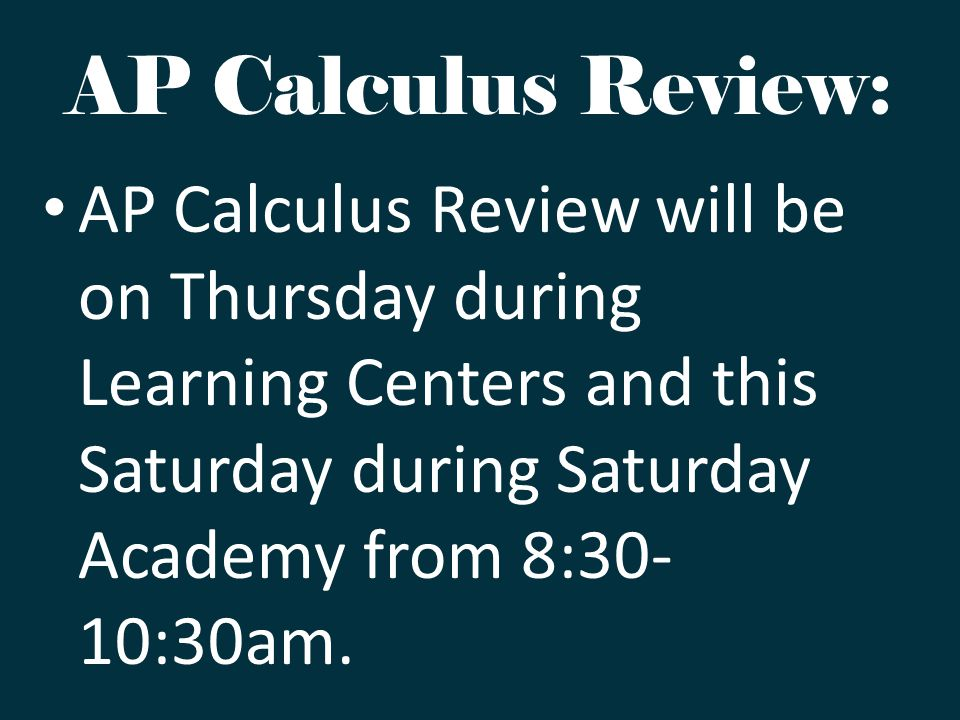 AP Calculus Review: AP Calculus Review will be on Thursday during Learning Centers and this Saturday during Saturday Academy from 8:30- 10:30am.