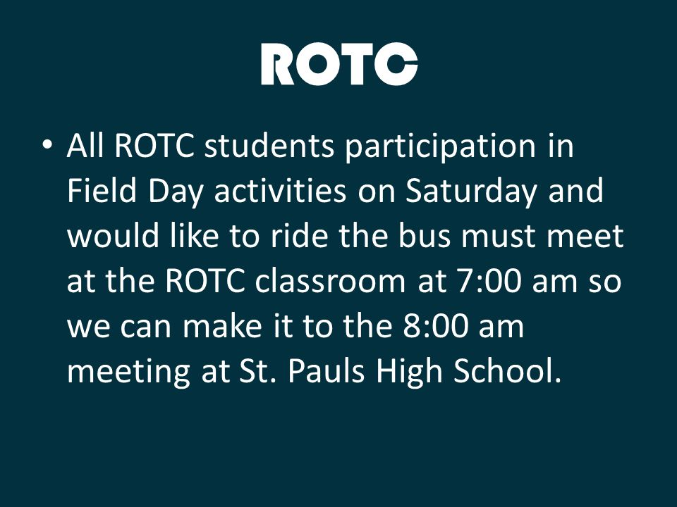 ROTC All ROTC students participation in Field Day activities on Saturday and would like to ride the bus must meet at the ROTC classroom at 7:00 am so