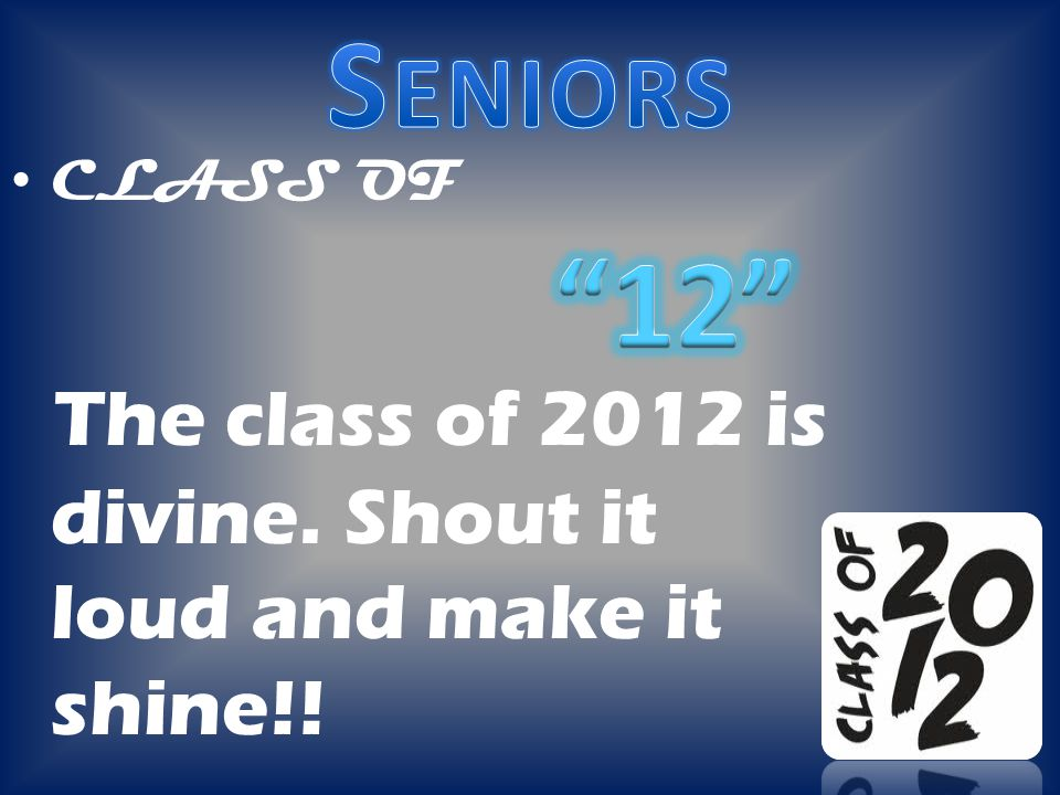 CLASS OF The class of 2012 is divine. Shout it loud and make it shine!!