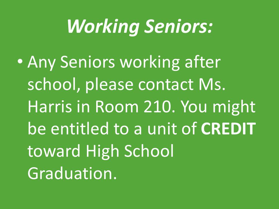 Working Seniors: Any Seniors working after school, please contact Ms. Harris in Room 210. You might be entitled to a unit of CREDIT toward High School