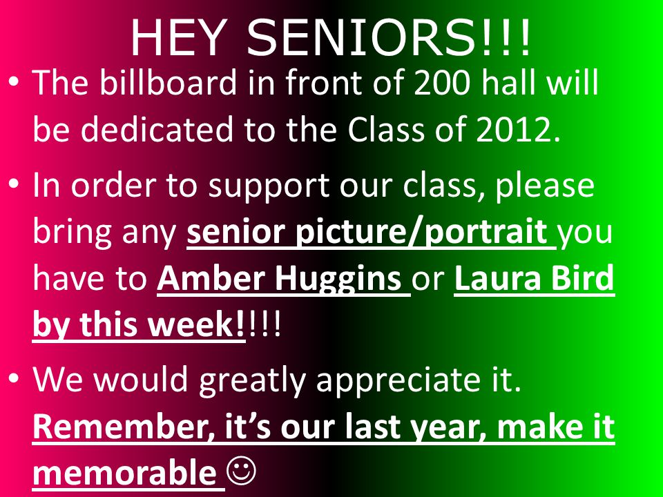 HEY SENIORS!!! The billboard in front of 200 hall will be dedicated to the Class of 2012. In order to support our class, please bring any senior pictu