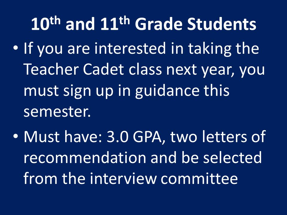 10 th and 11 th Grade Students If you are interested in taking the Teacher Cadet class next year, you must sign up in guidance this semester. Must hav